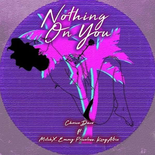 Choice Davo ft Mitch X, Emmy Priceless and King A6ix - Nothing On You